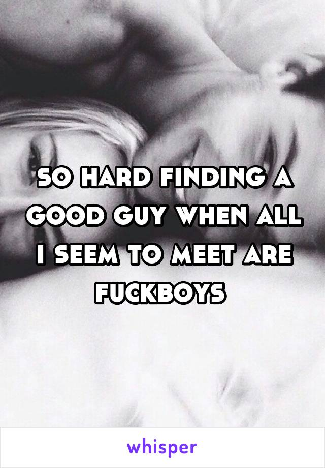 so hard finding a good guy when all i seem to meet are fuckboys