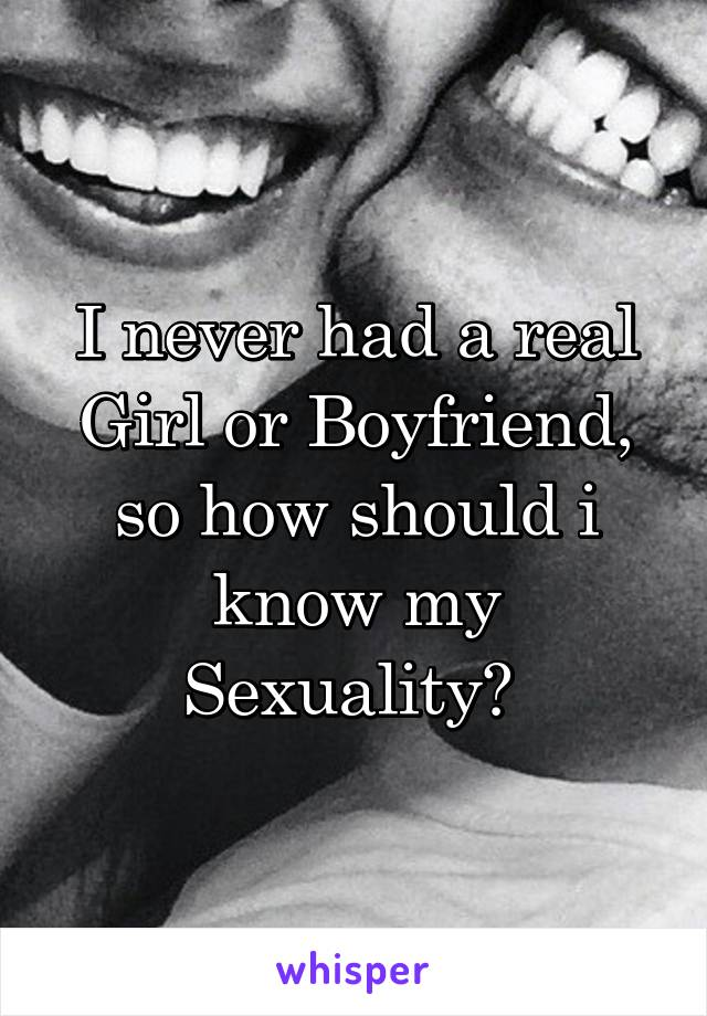 I never had a real Girl or Boyfriend, so how should i know my Sexuality?
