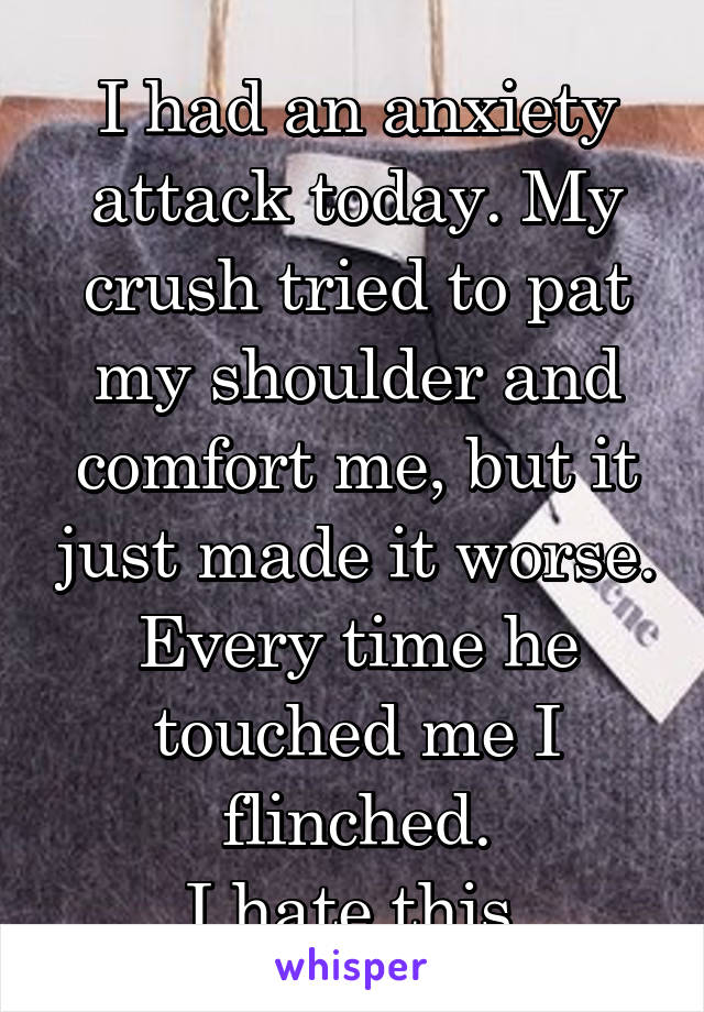 I had an anxiety attack today. My crush tried to pat my shoulder and comfort me, but it just made it worse. Every time he touched me I flinched. I hate this.