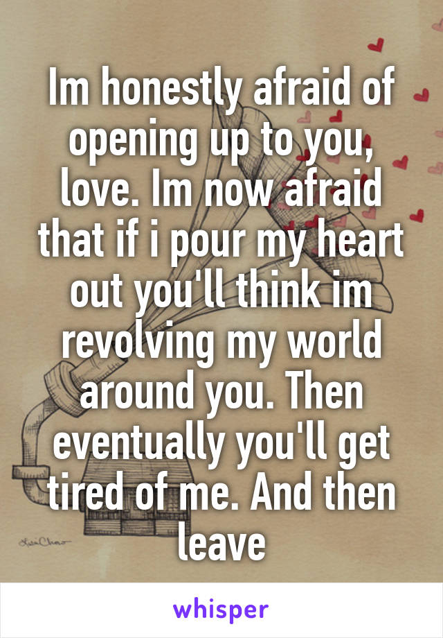 Im honestly afraid of opening up to you, love. Im now afraid that if i pour my heart out you'll think im revolving my world around you. Then eventually you'll get tired of me. And then leave