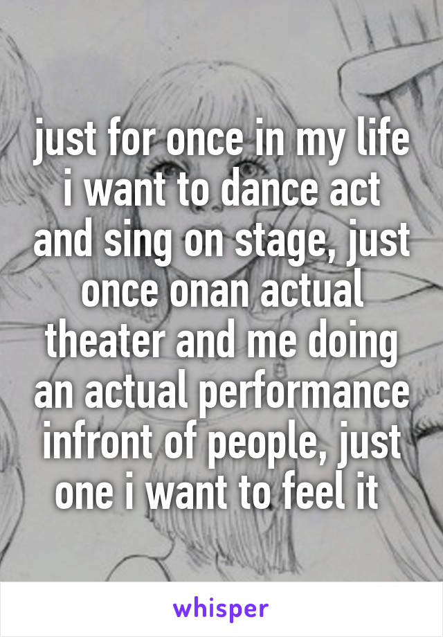 just for once in my life i want to dance act and sing on stage, just once onan actual theater and me doing an actual performance infront of people, just one i want to feel it