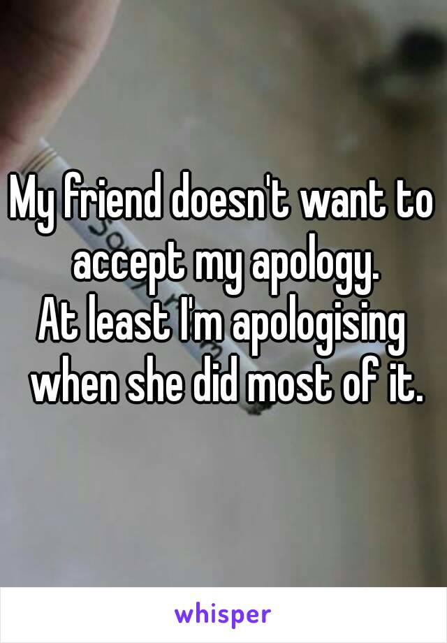 My friend doesn't want to accept my apology. At least I'm apologising when she did most of it.