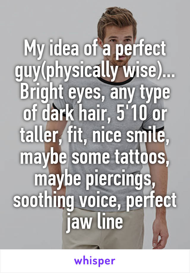 My idea of a perfect guy(physically wise)... Bright eyes, any type of dark hair, 5'10 or taller, fit, nice smile, maybe some tattoos, maybe piercings, soothing voice, perfect jaw line