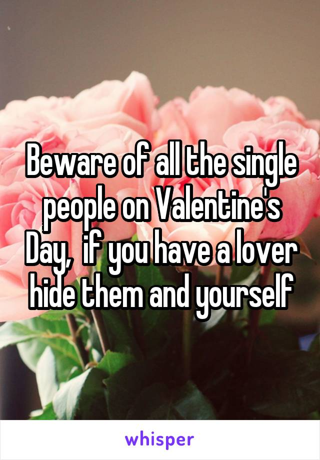 Beware of all the single people on Valentine's Day,  if you have a lover hide them and yourself