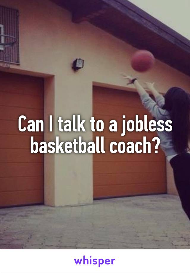 Can I talk to a jobless basketball coach?