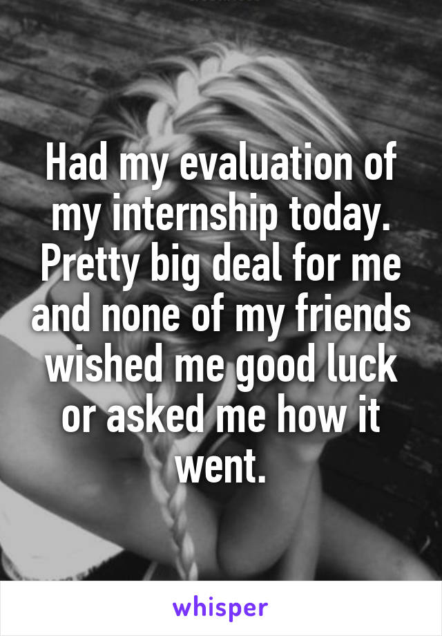 Had my evaluation of my internship today. Pretty big deal for me and none of my friends wished me good luck or asked me how it went.