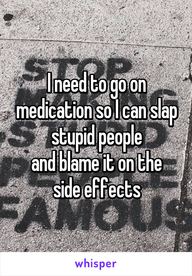 I need to go on medication so I can slap stupid people and blame it on the side effects