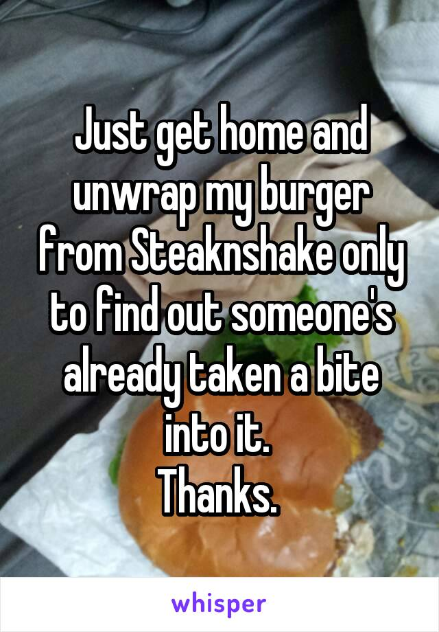 Just get home and unwrap my burger from Steaknshake only to find out someone's already taken a bite into it.  Thanks.
