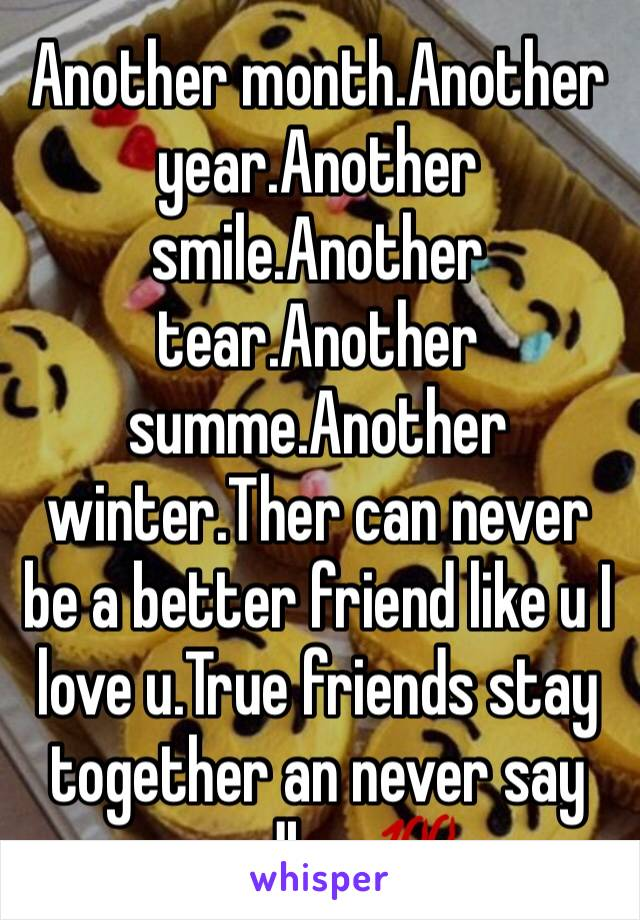 Another month.Another year.Another smile.Another tear.Another summe.Another winter.Ther can never be a better friend like u I love u.True friends stay together an never say goodbye💯