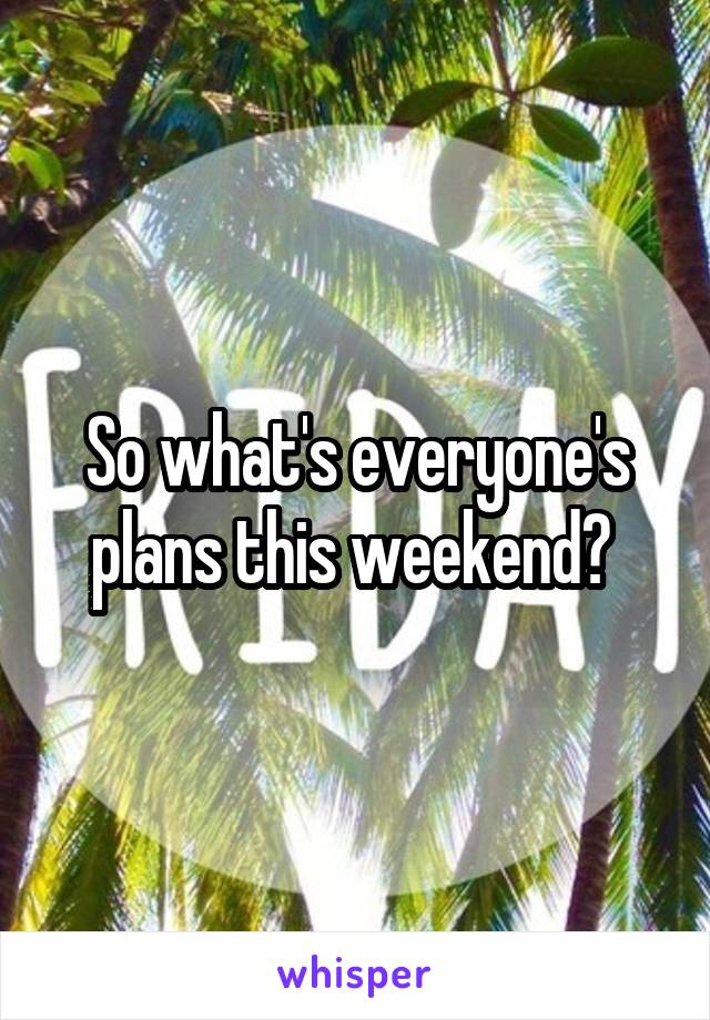 So what's everyone's plans this weekend?