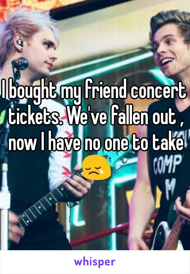 I bought my friend concert tickets. We've fallen out , now I have no one to take 😢