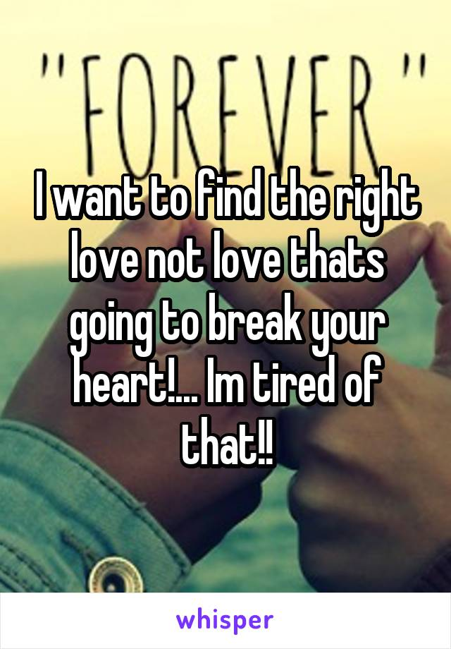 I want to find the right love not love thats going to break your heart!... Im tired of that!!