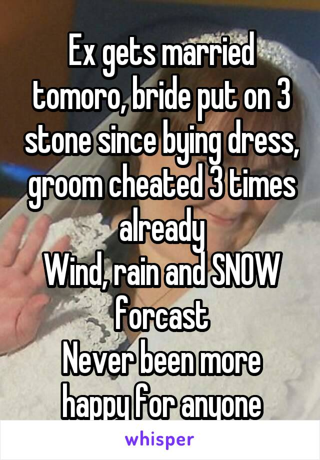 Ex gets married tomoro, bride put on 3 stone since bying dress, groom cheated 3 times already Wind, rain and SNOW forcast Never been more happy for anyone