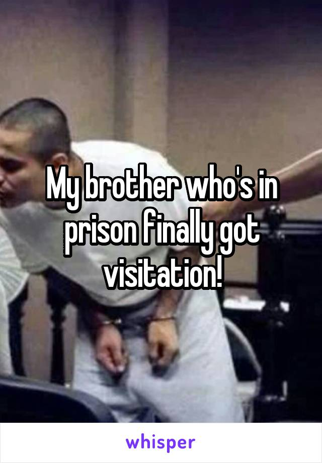 My brother who's in prison finally got visitation!