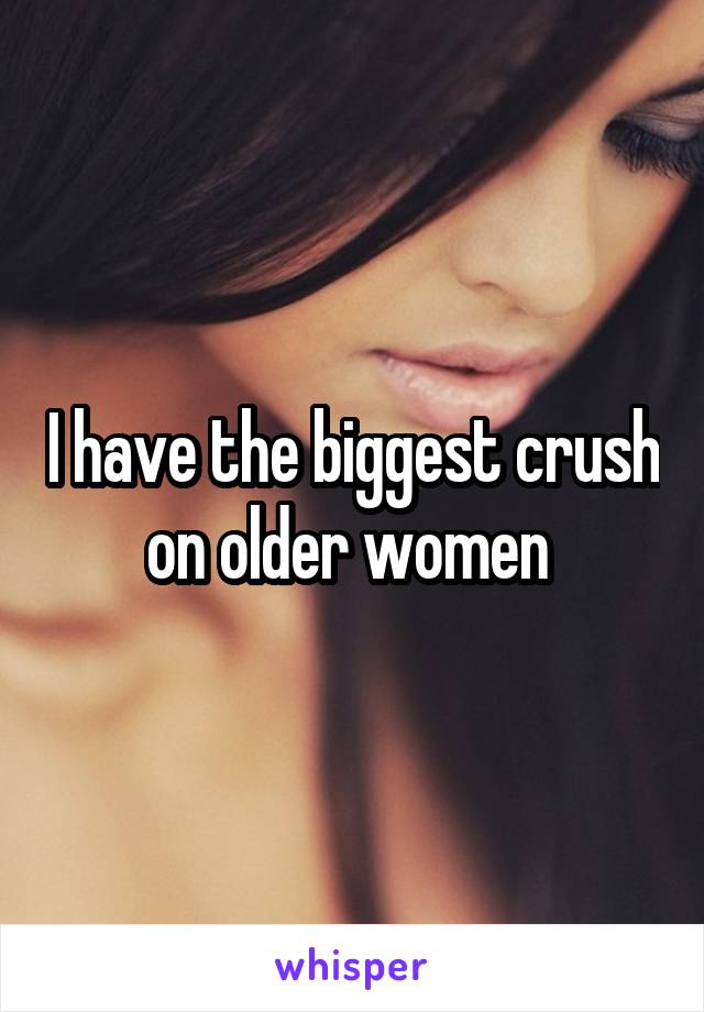 I have the biggest crush on older women
