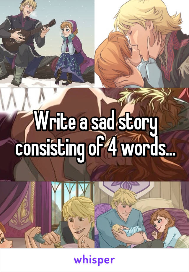 Write a sad story consisting of 4 words...