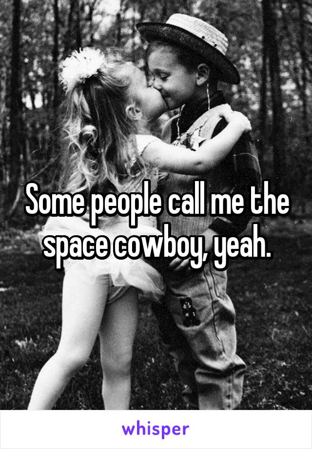 Some people call me the space cowboy, yeah.