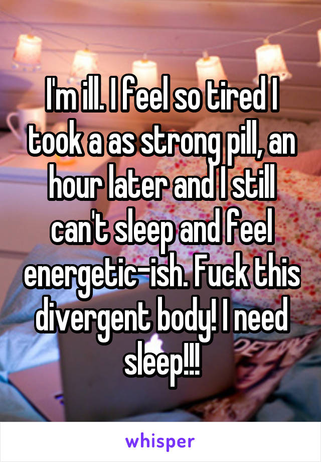 I'm ill. I feel so tired I took a as strong pill, an hour later and I still can't sleep and feel energetic-ish. Fuck this divergent body! I need sleep!!!