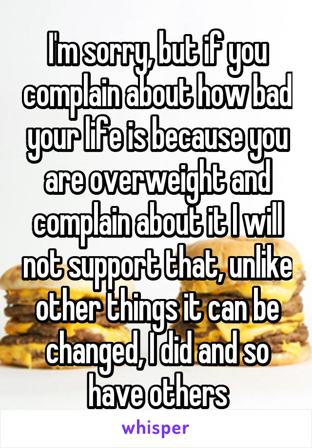 I'm sorry, but if you complain about how bad your life is because you are overweight and complain about it I will not support that, unlike other things it can be changed, I did and so have others