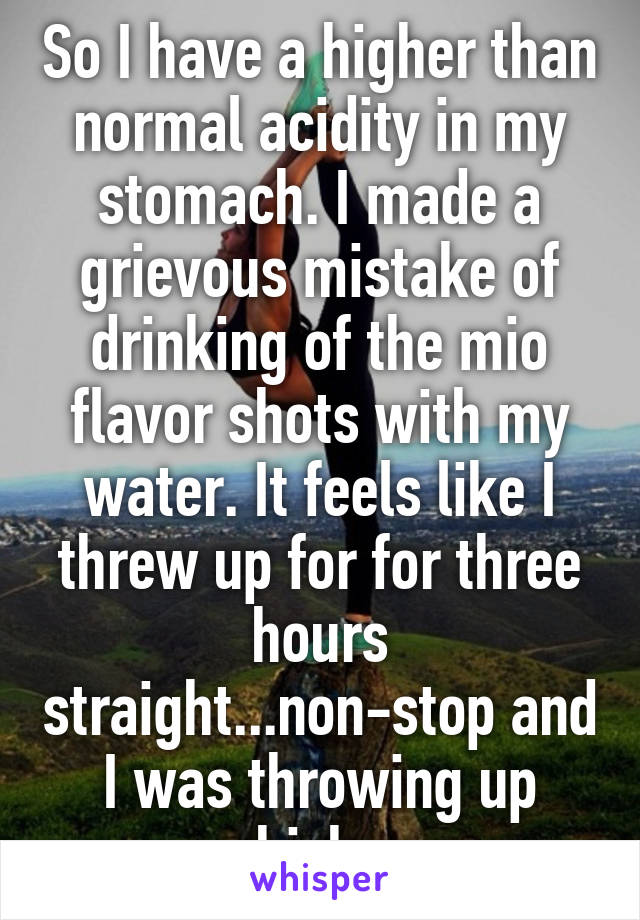 So I have a higher than normal acidity in my stomach. I made a grievous mistake of drinking of the mio flavor shots with my water. It feels like I threw up for for three hours straight...non-stop and I was throwing up whiskey.