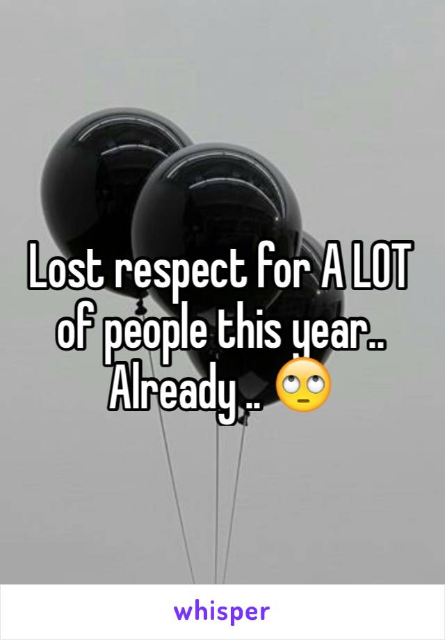 Lost respect for A LOT of people this year.. Already .. 🙄