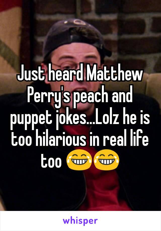 Just heard Matthew Perry's peach and puppet jokes...Lolz he is too hilarious in real life too 😂😂