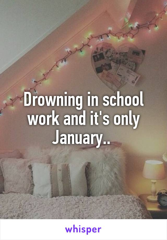 Drowning in school work and it's only January..