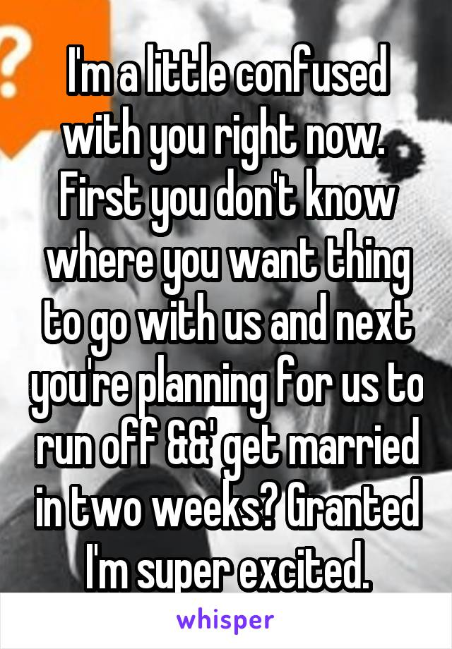 I'm a little confused with you right now.  First you don't know where you want thing to go with us and next you're planning for us to run off &&' get married in two weeks? Granted I'm super excited.