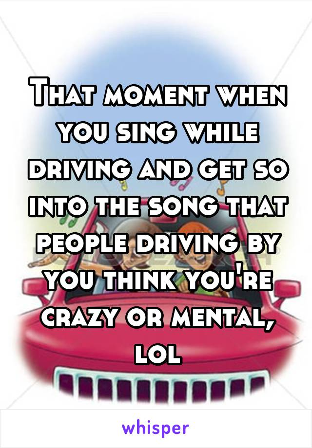 That moment when you sing while driving and get so into the song that people driving by you think you're crazy or mental, lol
