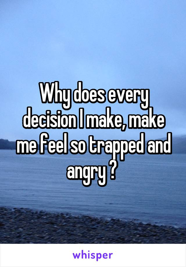 Why does every decision I make, make me feel so trapped and angry ?