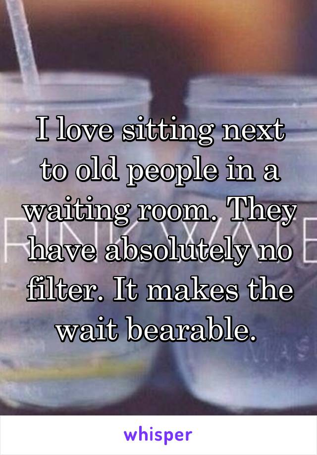 I love sitting next to old people in a waiting room. They have absolutely no filter. It makes the wait bearable.