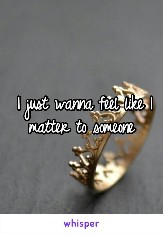 I just wanna feel like I matter to someone