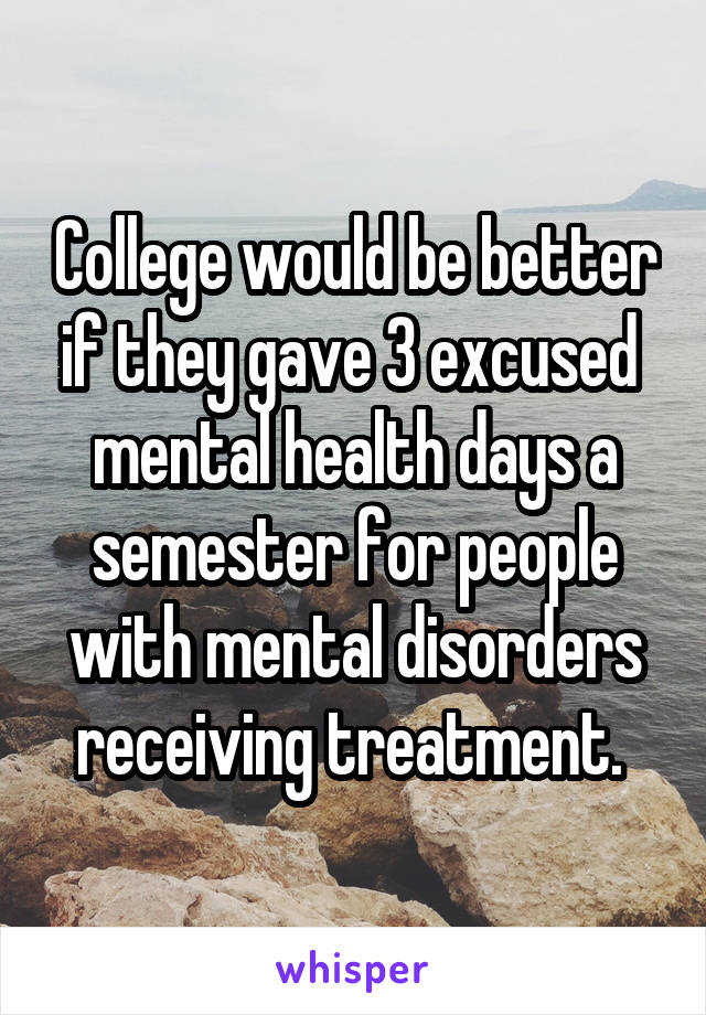 College would be better if they gave 3 excused  mental health days a semester for people with mental disorders receiving treatment.