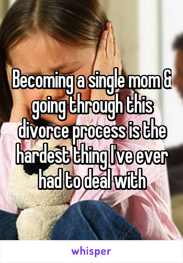 Becoming a single mom & going through this divorce process is the hardest thing I've ever had to deal with