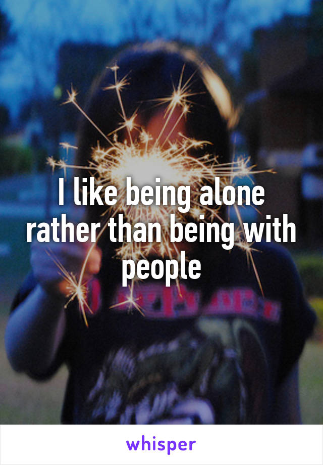 I like being alone rather than being with people