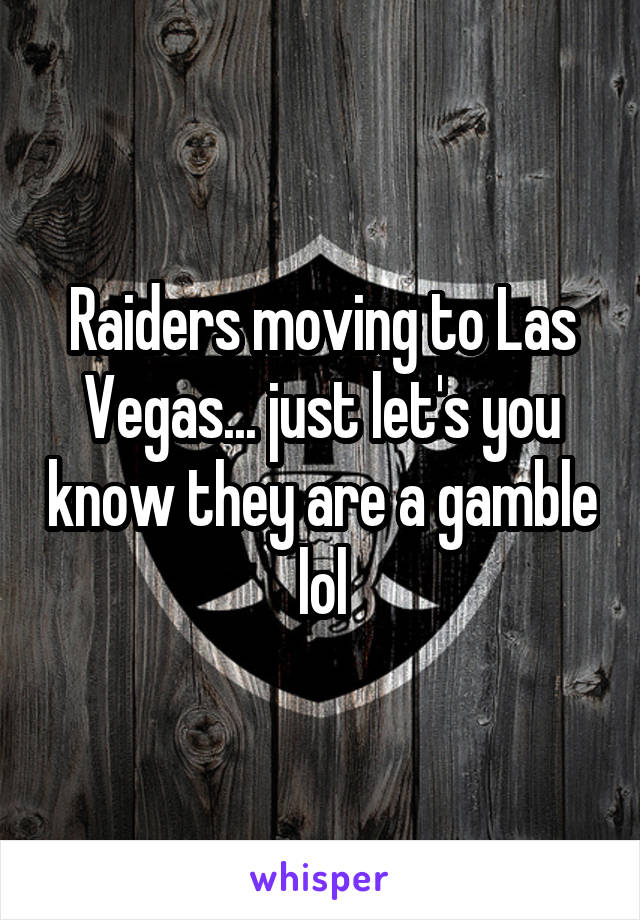 Raiders moving to Las Vegas... just let's you know they are a gamble lol