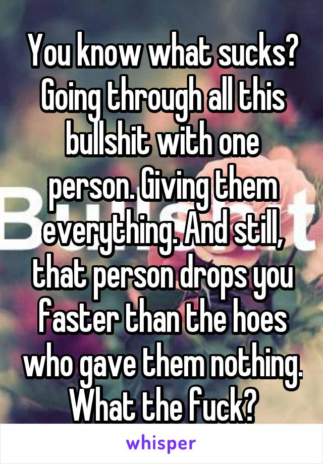 You know what sucks? Going through all this bullshit with one person. Giving them everything. And still, that person drops you faster than the hoes who gave them nothing. What the fuck?