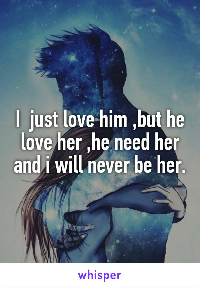 I  just love him ,but he love her ,he need her and i will never be her.