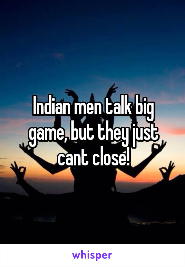 Indian men talk big game, but they just cant close!