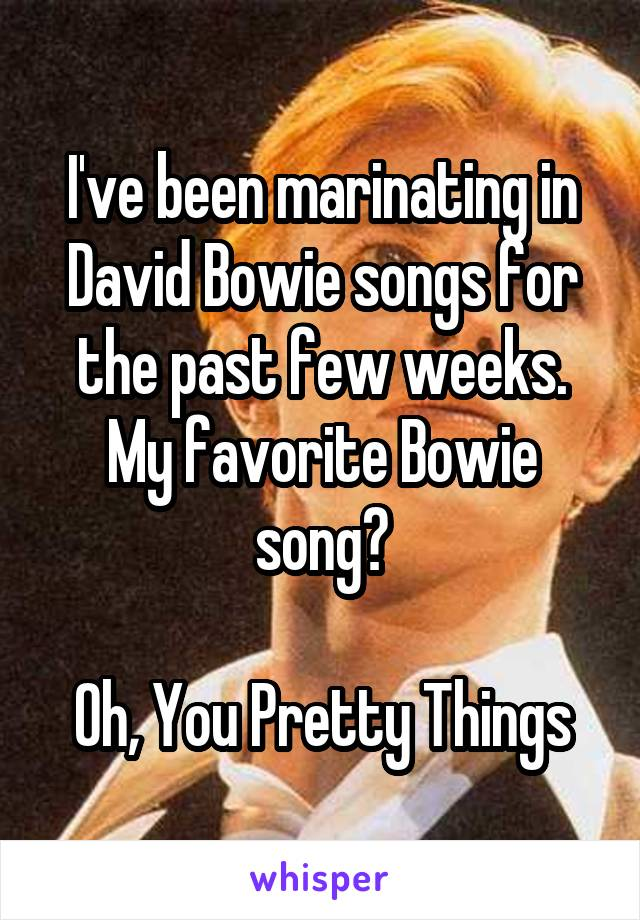 I've been marinating in David Bowie songs for the past few weeks. My favorite Bowie song?  Oh, You Pretty Things