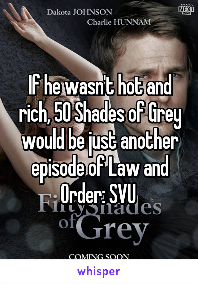 If he wasn't hot and rich, 50 Shades of Grey would be just another episode of Law and Order: SVU