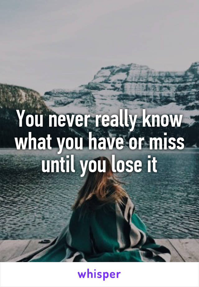 You never really know what you have or miss until you lose it