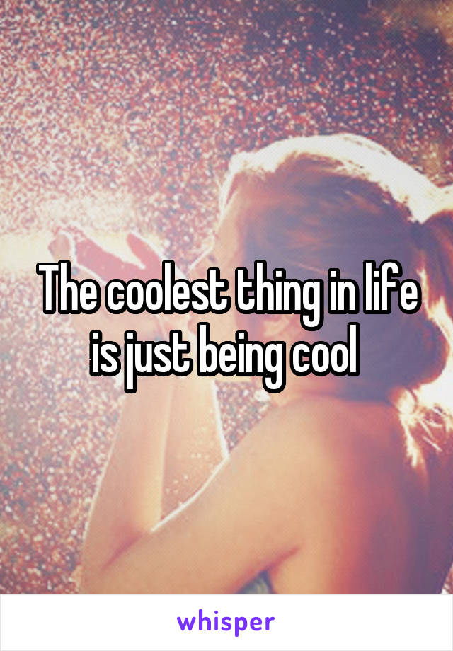 The coolest thing in life is just being cool