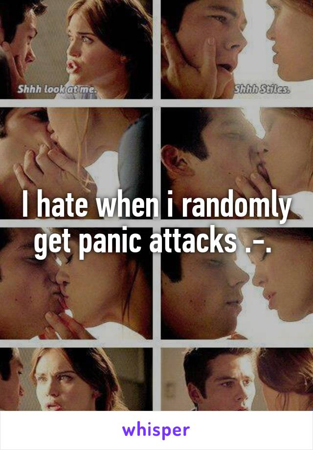 I hate when i randomly get panic attacks .-.