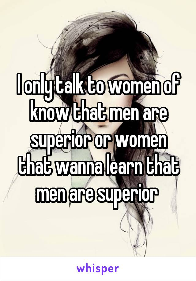 I only talk to women of know that men are superior or women that wanna learn that men are superior