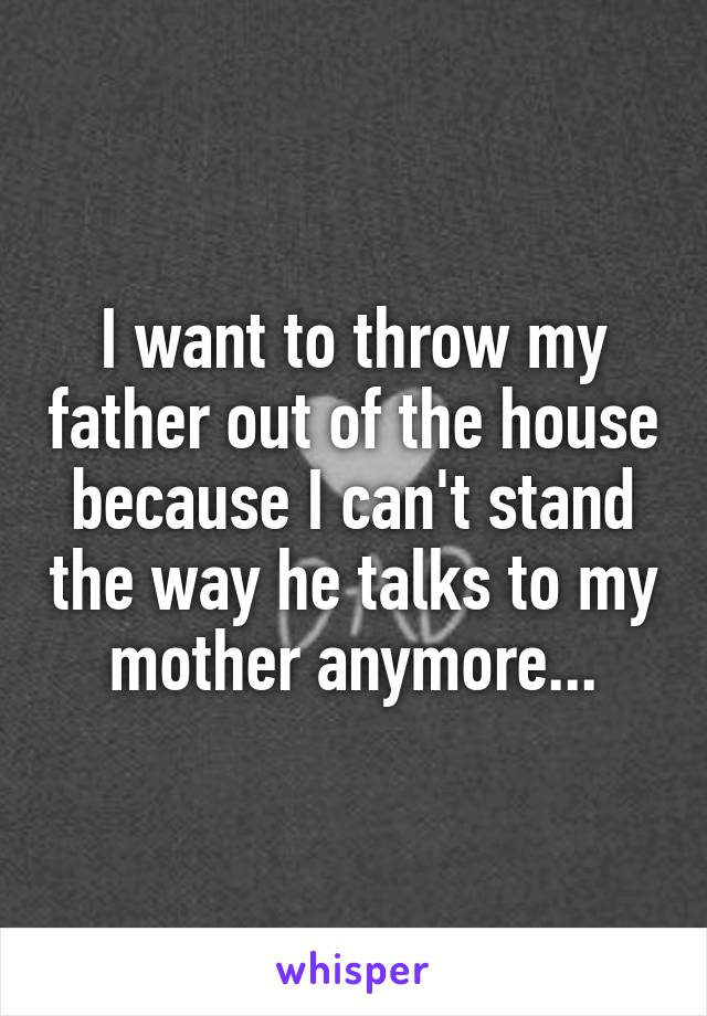 I want to throw my father out of the house because I can't stand the way he talks to my mother anymore...