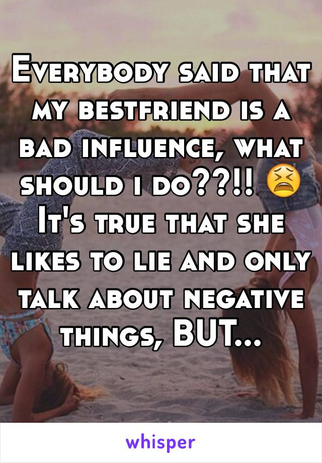 Everybody said that my bestfriend is a bad influence, what should i do??!! 😫 It's true that she likes to lie and only talk about negative things, BUT...
