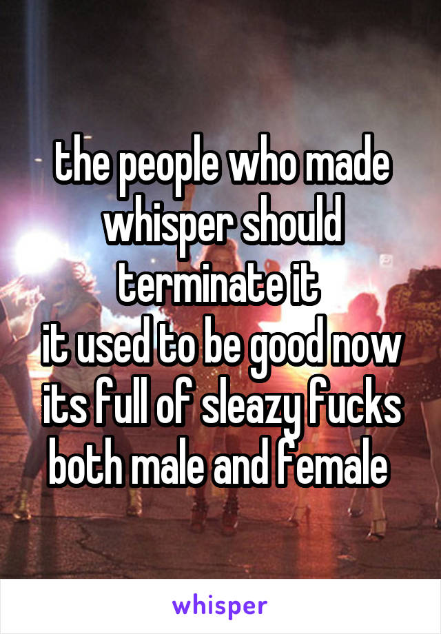 the people who made whisper should terminate it  it used to be good now its full of sleazy fucks both male and female