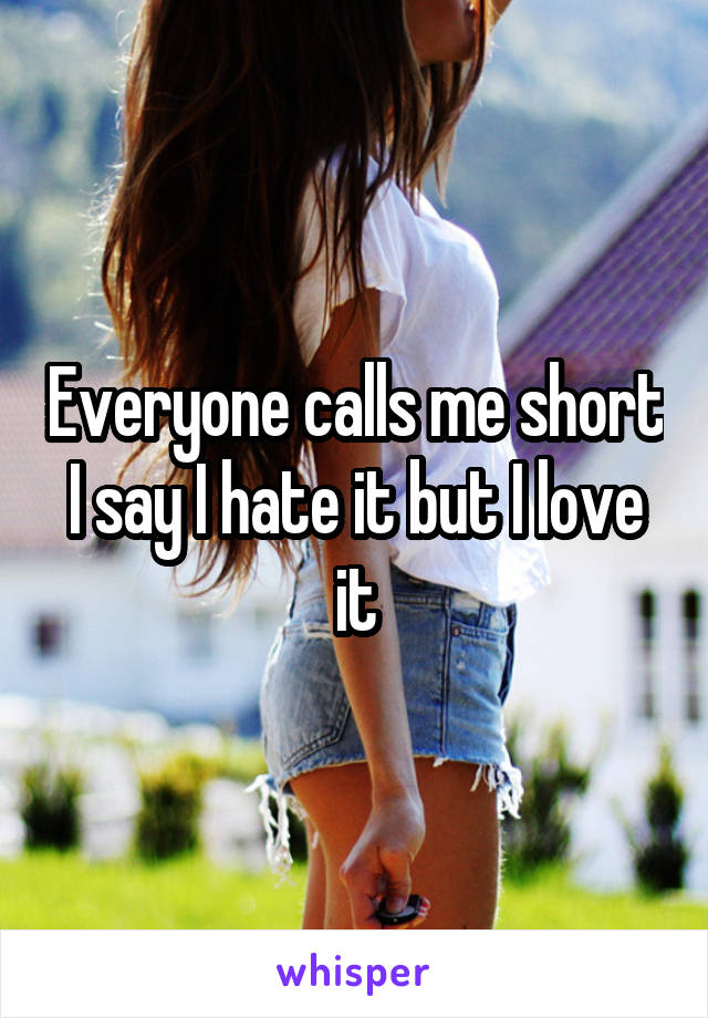 Everyone calls me short I say I hate it but I love it