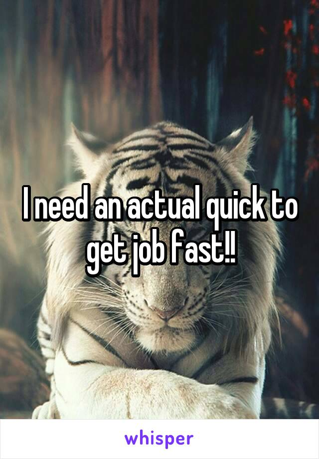 I need an actual quick to get job fast!!